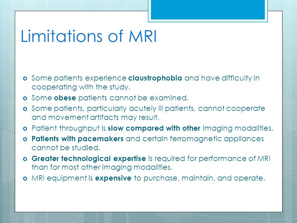 Limitations of MRI Some patients experience claustrophobia and have difficulty in cooperating with the study.