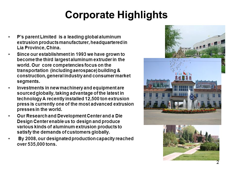 Corporate Highlights P's parent Limited is a leading global aluminum extrusion products manufacturer, headquartered in Lia Province, China.