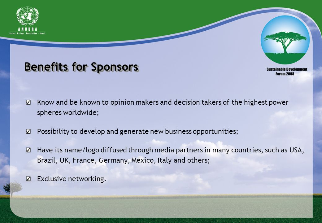 Benefits for Sponsors Know and be known to opinion makers and decision takers of the highest power spheres worldwide;