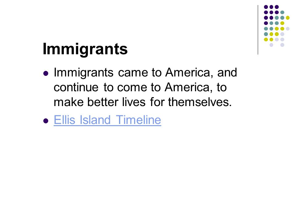 Immigrants Immigrants came to America, and continue to come to America, to make better lives for themselves.