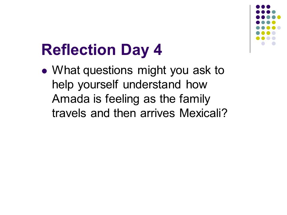 Reflection Day 4 What questions might you ask to help yourself understand how Amada is feeling as the family travels and then arrives Mexicali