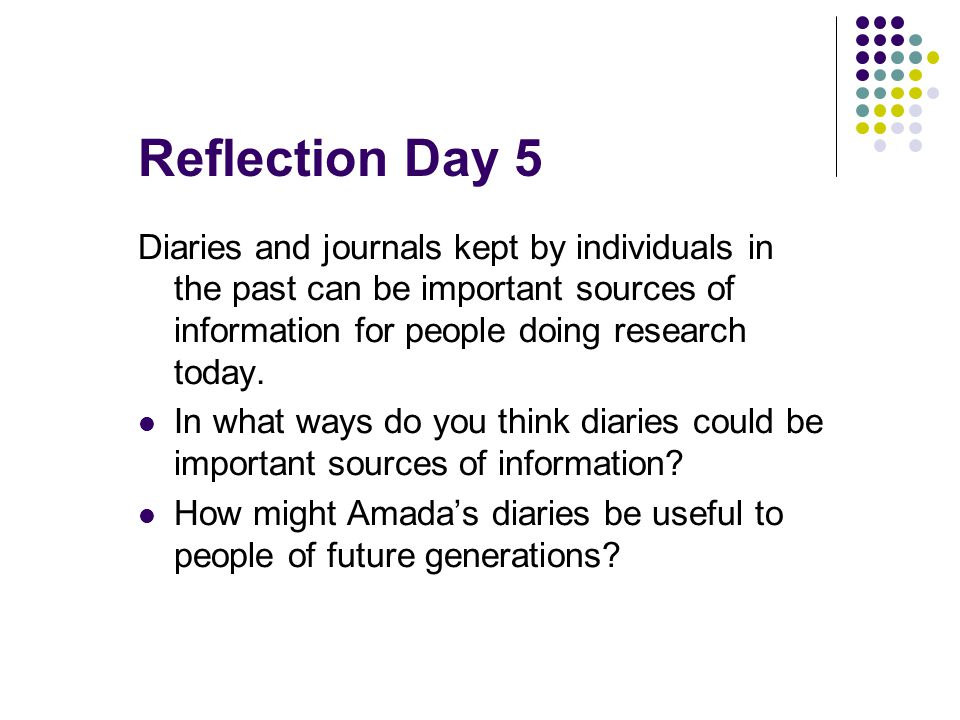 Reflection Day 5 Diaries and journals kept by individuals in the past can be important sources of information for people doing research today.