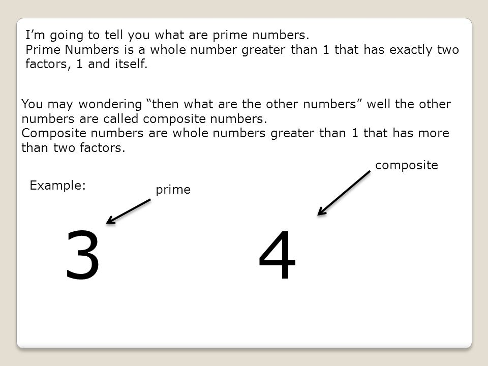 3 4 I'm going to tell you what are prime numbers.