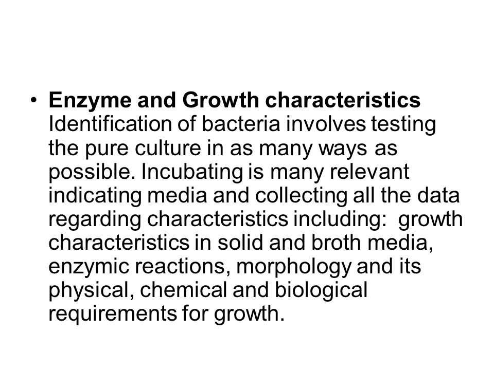 Enzyme and Growth characteristics Identification of bacteria involves testing the pure culture in as many ways as possible.