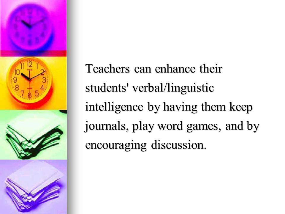Teachers can enhance their students verbal/linguistic intelligence by having them keep journals, play word games, and by encouraging discussion.