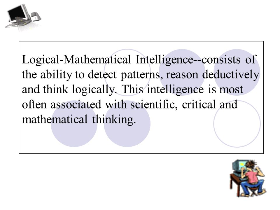 Logical-Mathematical Intelligence--consists of the ability to detect patterns, reason deductively and think logically.