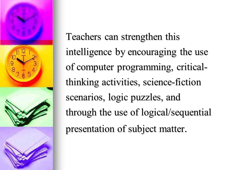 Teachers can strengthen this intelligence by encouraging the use of computer programming, critical-thinking activities, science-fiction scenarios, logic puzzles, and through the use of logical/sequential presentation of subject matter.