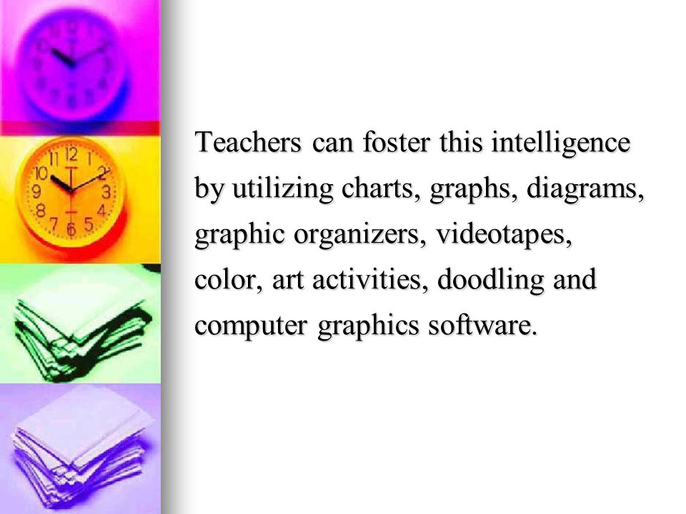 Teachers can foster this intelligence by utilizing charts, graphs, diagrams, graphic organizers, videotapes, color, art activities, doodling and computer graphics software.