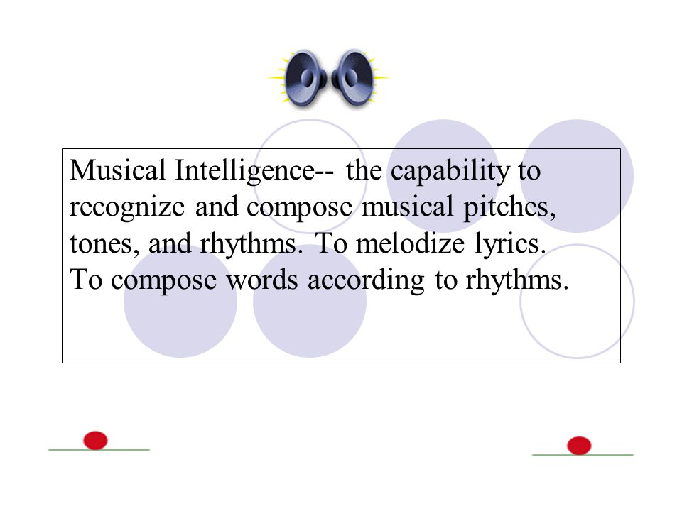 Musical Intelligence-- the capability to recognize and compose musical pitches, tones, and rhythms.