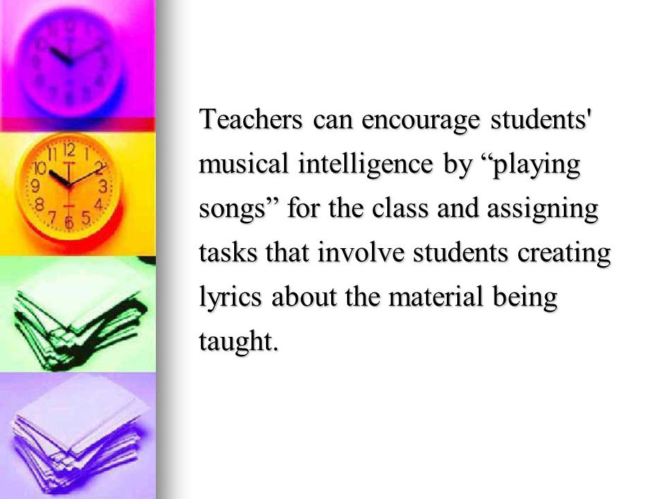 Teachers can encourage students musical intelligence by playing songs for the class and assigning tasks that involve students creating lyrics about the material being taught.