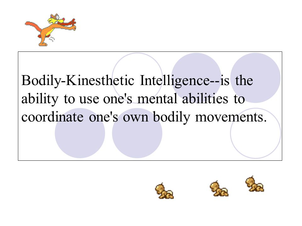 Bodily-Kinesthetic Intelligence--is the ability to use one s mental abilities to coordinate one s own bodily movements.