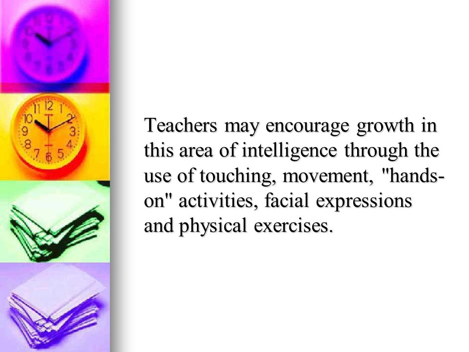 Teachers may encourage growth in this area of intelligence through the use of touching, movement, hands-on activities, facial expressions and physical exercises.