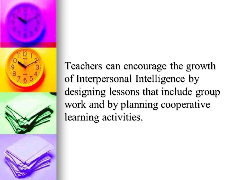 Teachers can encourage the growth of Interpersonal Intelligence by designing lessons that include group work and by planning cooperative learning activities.