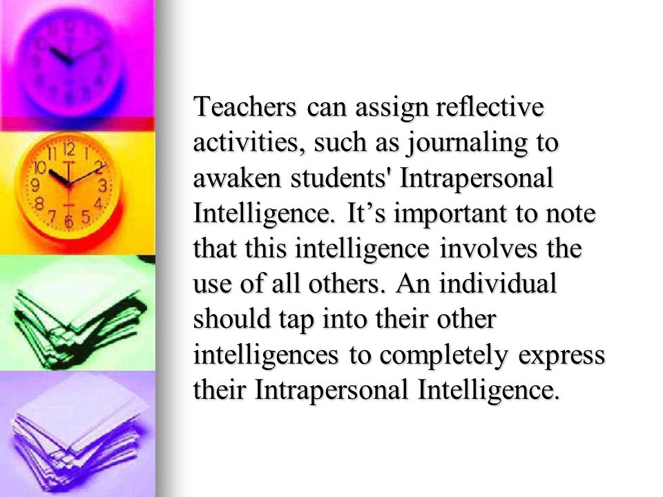 Teachers can assign reflective activities, such as journaling to awaken students Intrapersonal Intelligence.