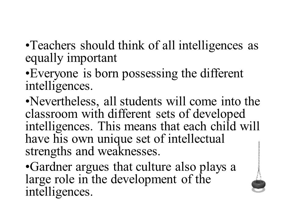 •Teachers should think of all intelligences as equally important