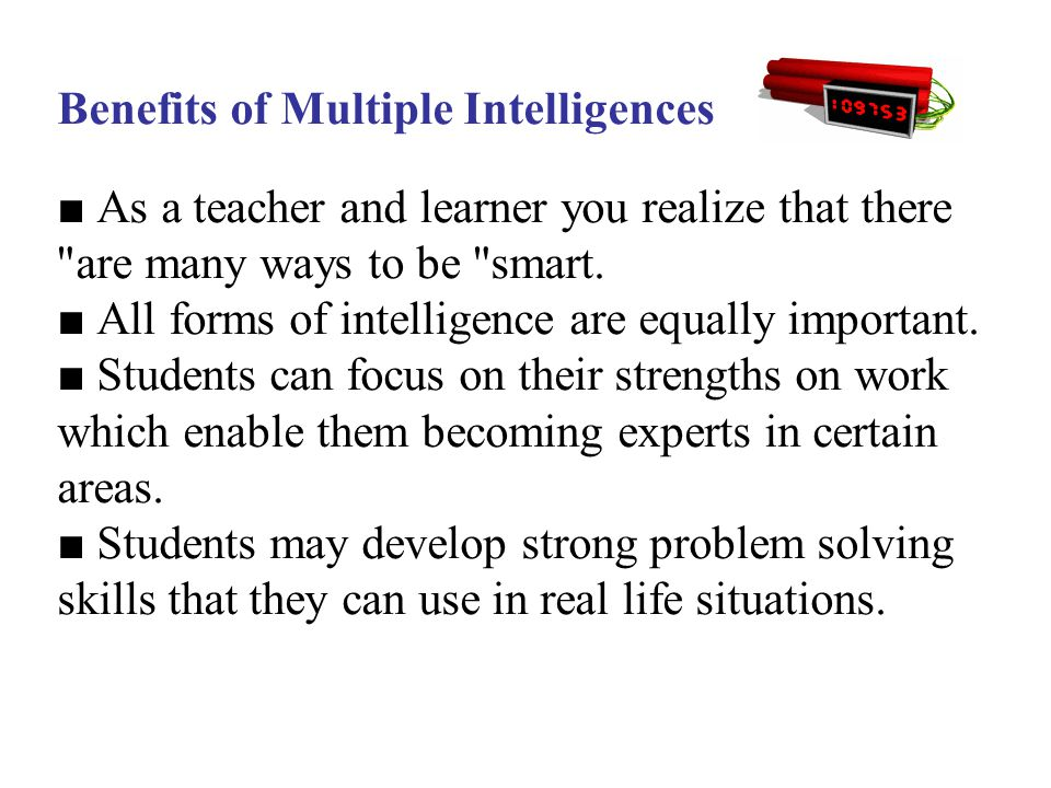 Benefits of Multiple Intelligences ■ As a teacher and learner you realize that there are many ways to be smart. ■ All forms of intelligence are equally important.