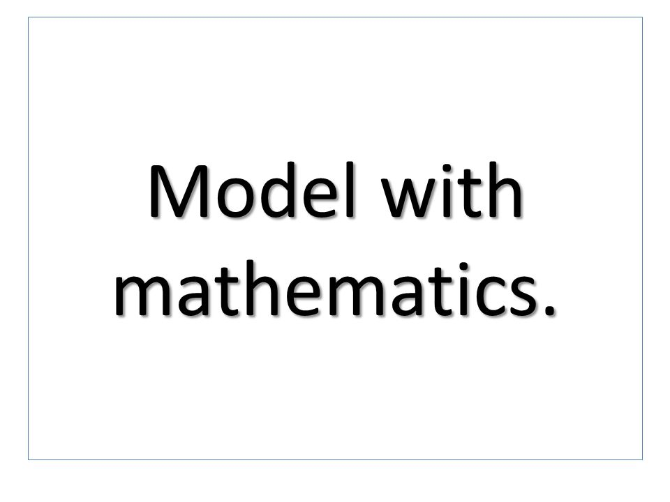 Model with mathematics.