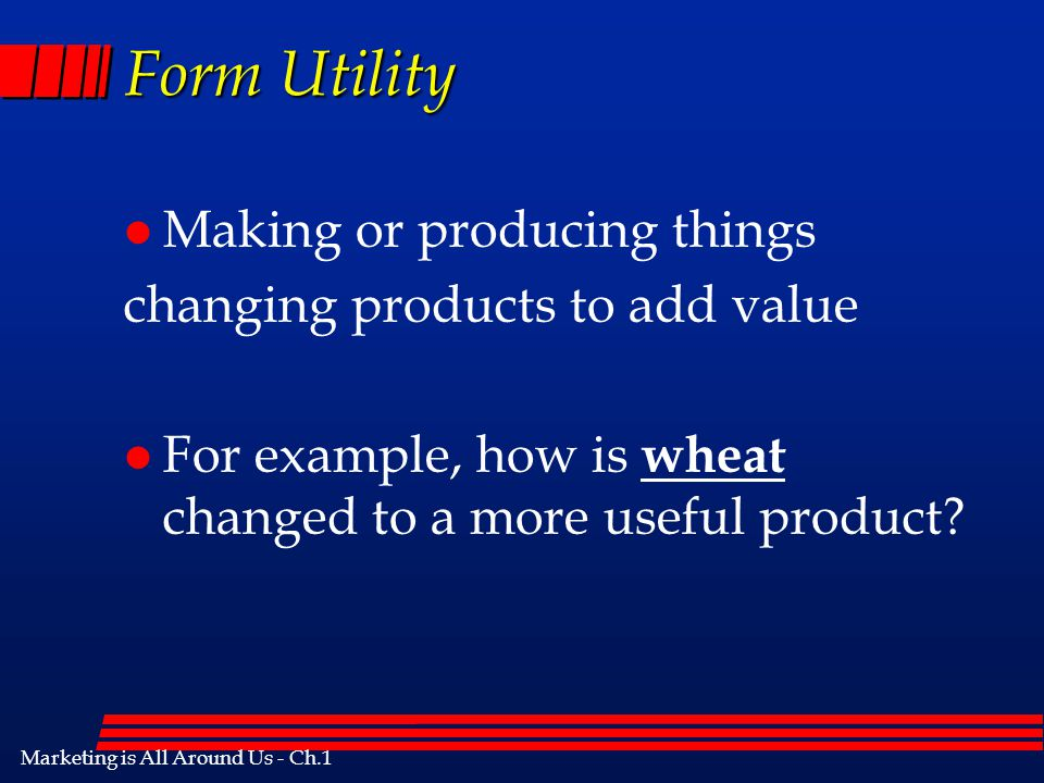 Form Utility Making or producing things changing products to add value