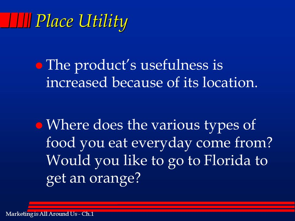 Place Utility The product's usefulness is increased because of its location.