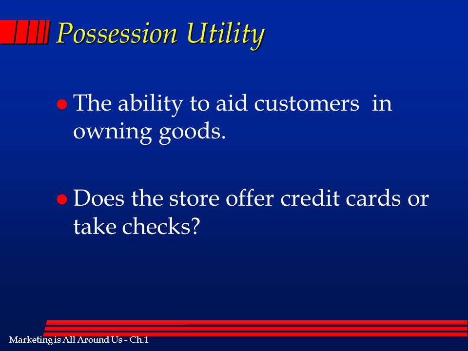 Possession Utility The ability to aid customers in owning goods.