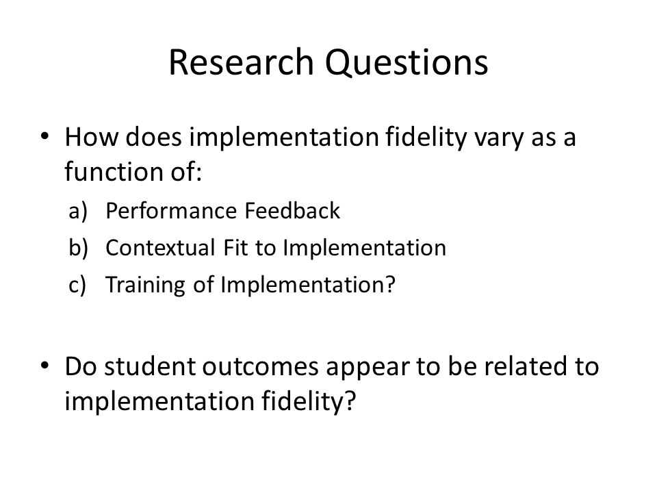 Research Questions How does implementation fidelity vary as a function of: Performance Feedback. Contextual Fit to Implementation.