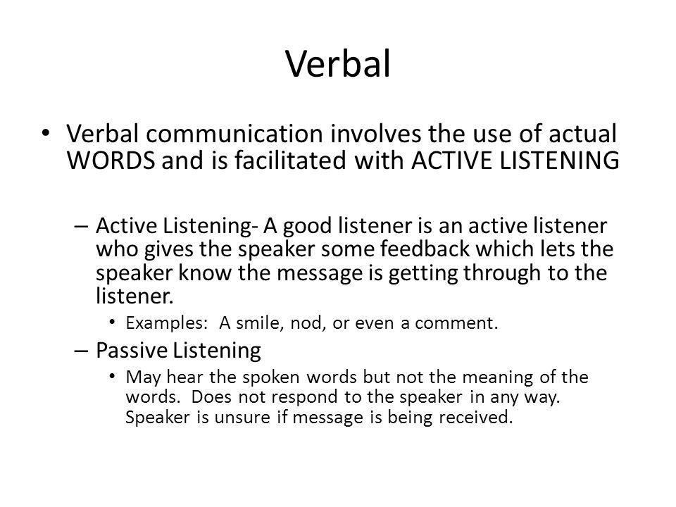 Verbal Verbal communication involves the use of actual WORDS and is facilitated with ACTIVE LISTENING.