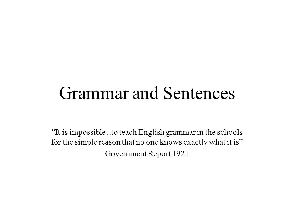 Grammar and Sentences It is impossible ..to teach English grammar in the schools for the simple reason that no one knows exactly what it is