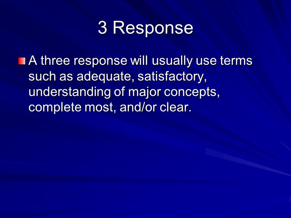 3 Response A three response will usually use terms such as adequate, satisfactory, understanding of major concepts, complete most, and/or clear.