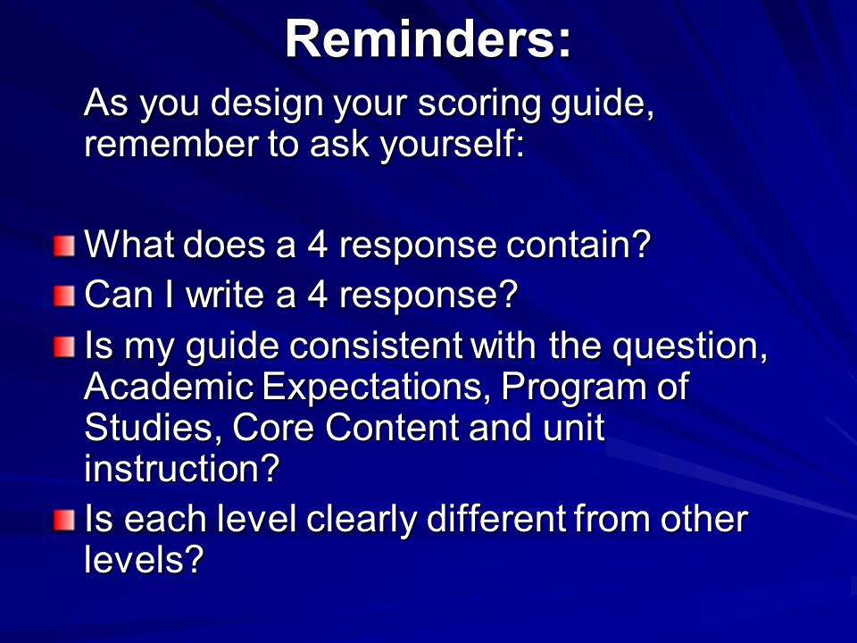 Reminders: As you design your scoring guide, remember to ask yourself: