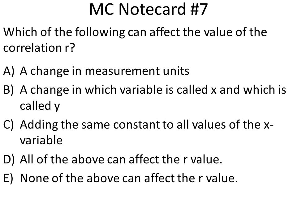 MC Notecard #7 Which of the following can affect the value of the correlation r A change in measurement units.