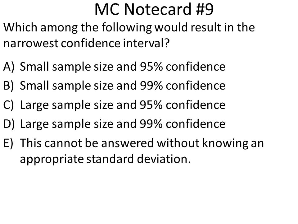 MC Notecard #9 Which among the following would result in the narrowest confidence interval Small sample size and 95% confidence.