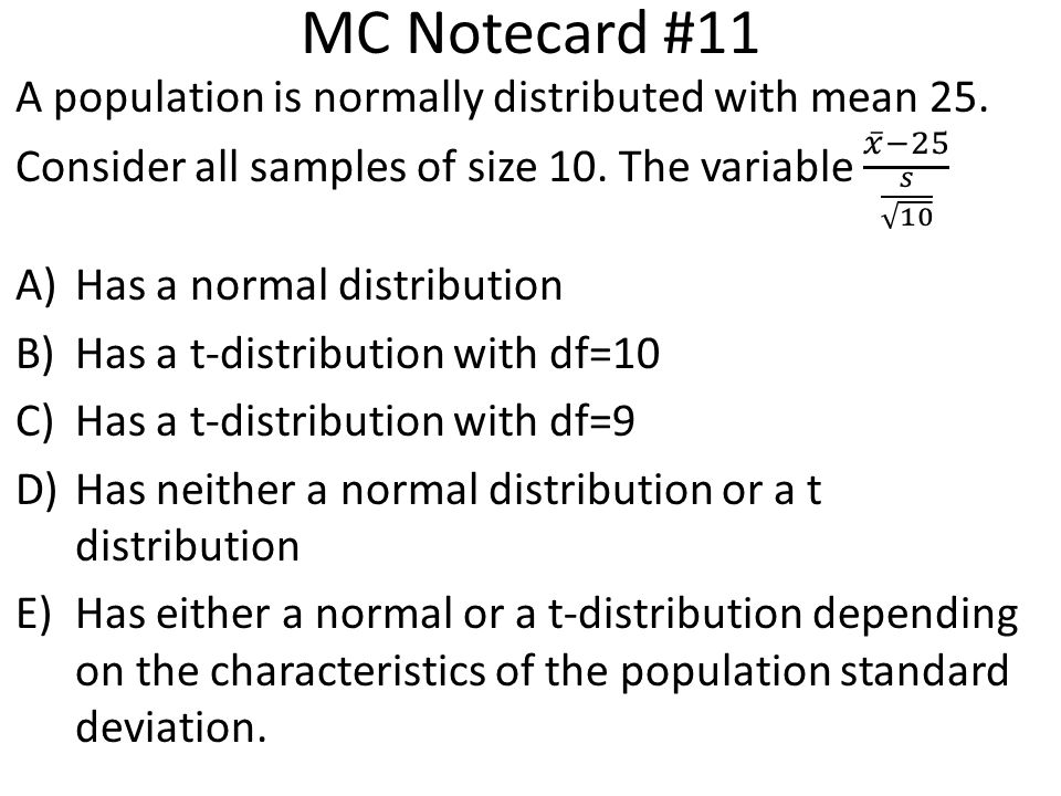 MC Notecard #11 A population is normally distributed with mean 25. Consider all samples of size 10. The variable 𝑥 −25 𝑠 10.