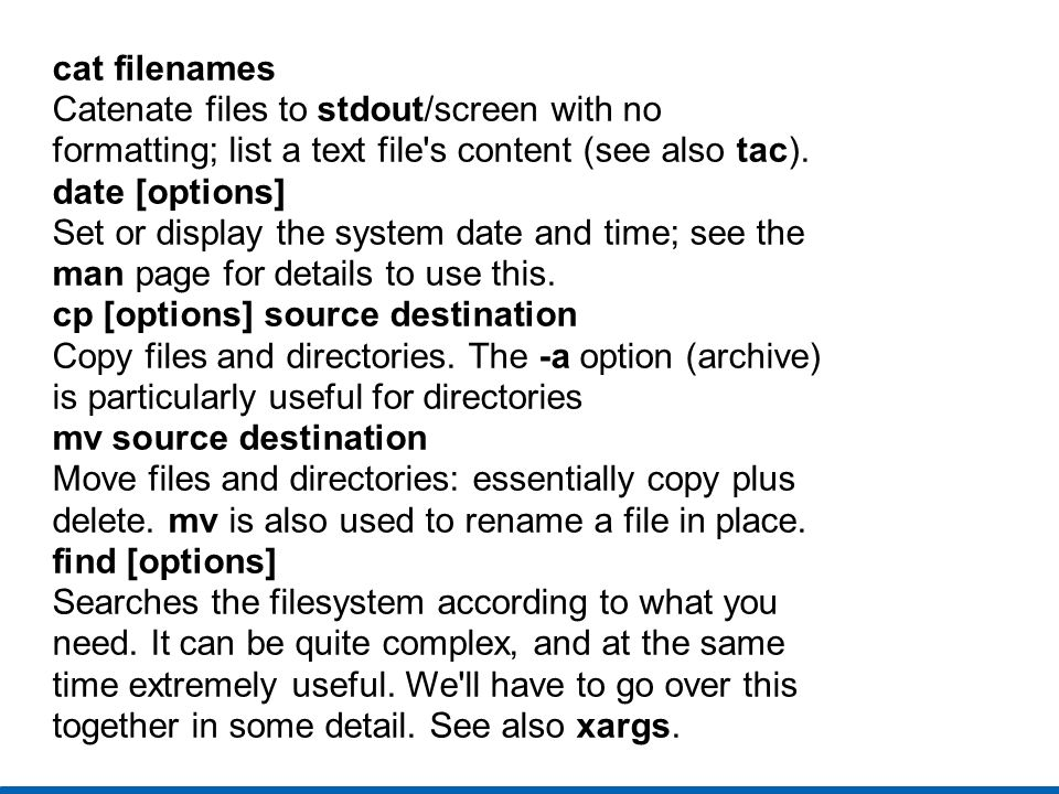 cat filenames Catenate files to stdout/screen with no. formatting; list a text file s content (see also tac).