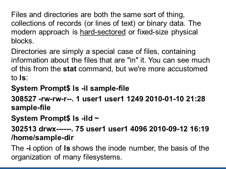 Files and directories are both the same sort of thing, collections of records (or lines of text) or binary data. The modern approach is hard-sectored or fixed-size physical blocks.