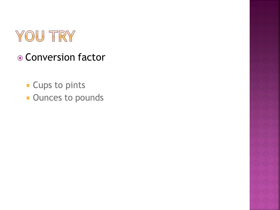 You try Conversion factor Cups to pints Ounces to pounds