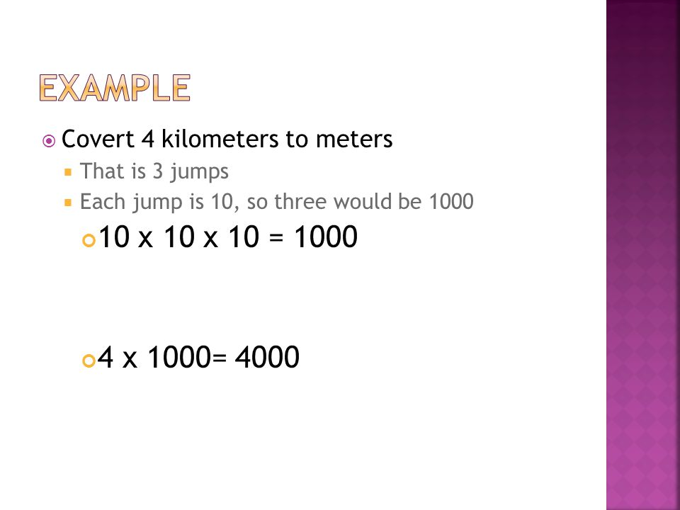 example Covert 4 kilometers to meters. That is 3 jumps. Each jump is 10, so three would be 1000. 10 x 10 x 10 = 1000.