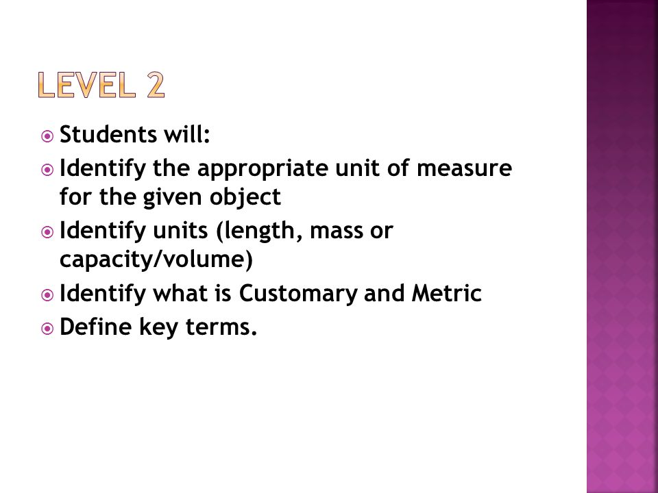 Level 2 Students will: Identify the appropriate unit of measure for the given object. Identify units (length, mass or capacity/volume)