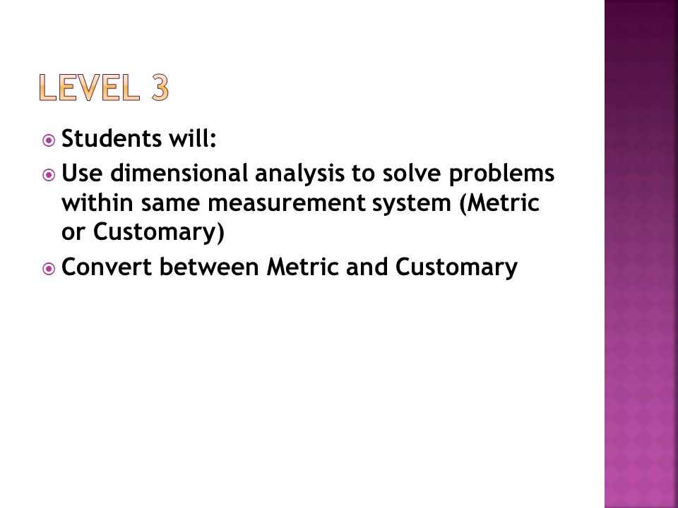 Level 3 Students will: Use dimensional analysis to solve problems within same measurement system (Metric or Customary)