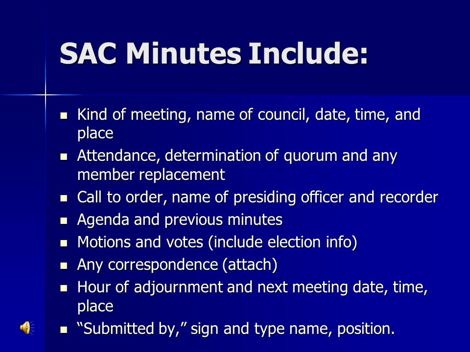 SAC Minutes Include: Kind of meeting, name of council, date, time, and place. Attendance, determination of quorum and any member replacement.