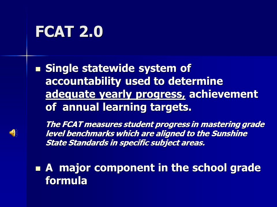 FCAT 2.0 Single statewide system of accountability used to determine adequate yearly progress, achievement of annual learning targets.