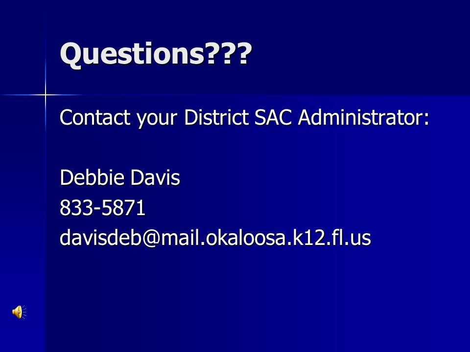 Questions Contact your District SAC Administrator: Debbie Davis 833-5871 davisdeb@mail.okaloosa.k12.fl.us