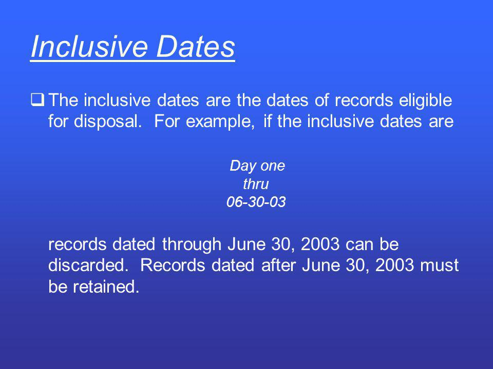 Inclusive Dates The inclusive dates are the dates of records eligible for disposal. For example, if the inclusive dates are.