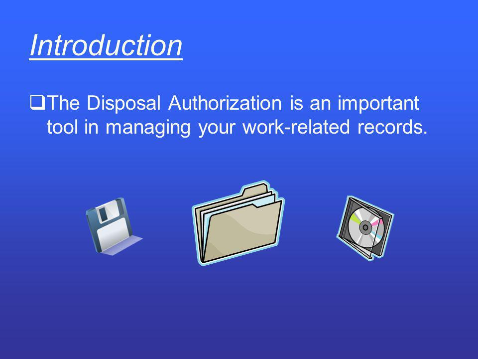 Introduction The Disposal Authorization is an important tool in managing your work-related records.