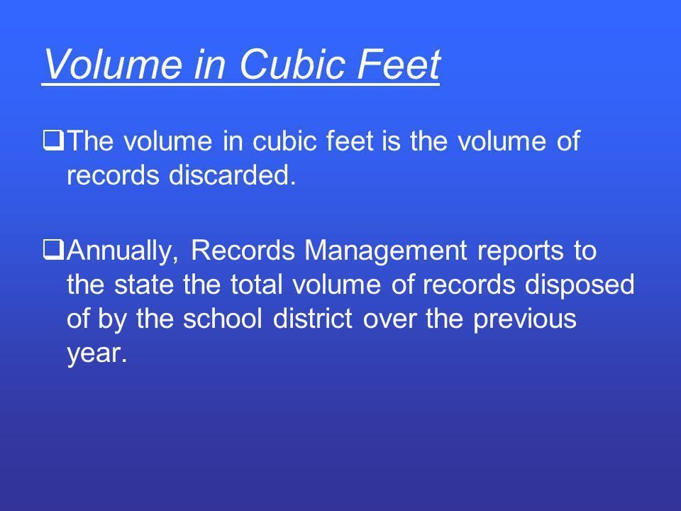 Volume in Cubic Feet The volume in cubic feet is the volume of records discarded.