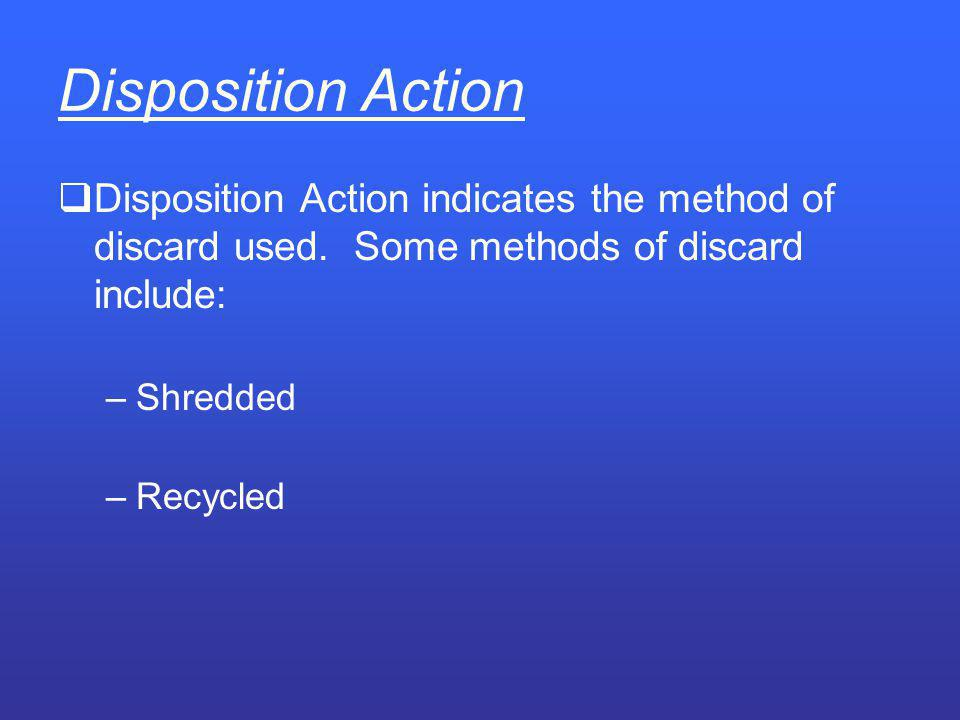 Disposition Action Disposition Action indicates the method of discard used. Some methods of discard include: