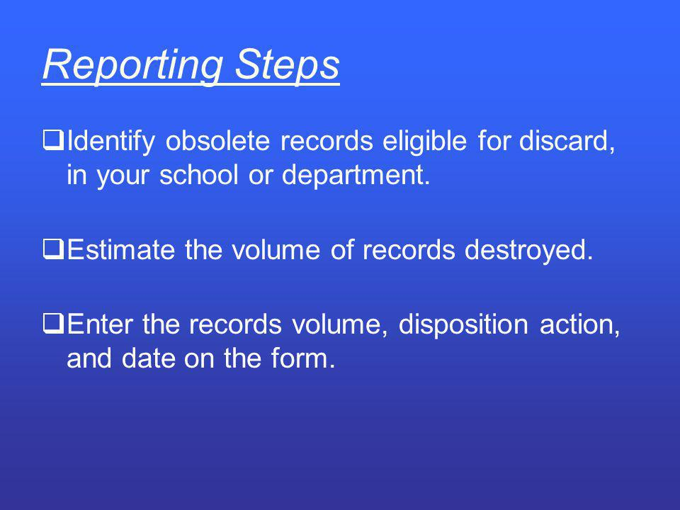 Reporting Steps Identify obsolete records eligible for discard, in your school or department. Estimate the volume of records destroyed.