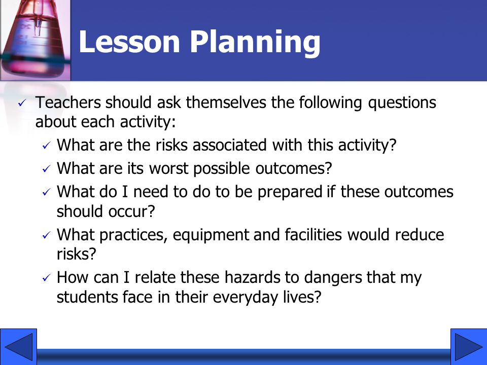 Lesson Planning Teachers should ask themselves the following questions about each activity: What are the risks associated with this activity