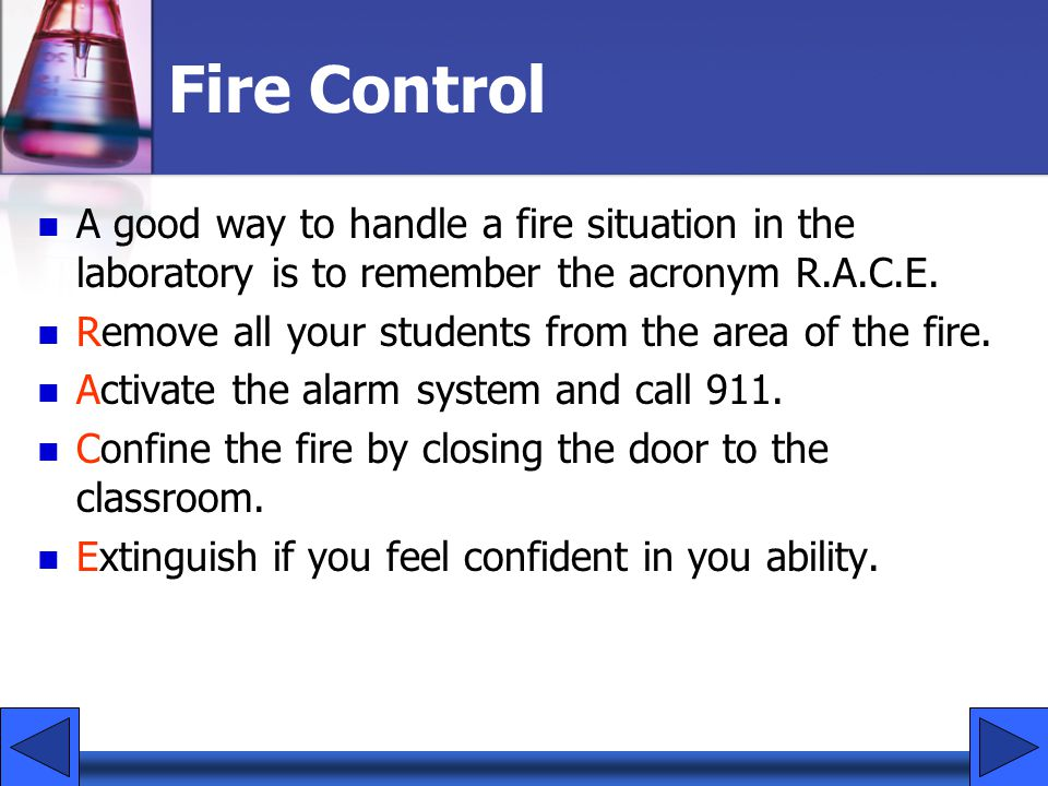 Fire Control A good way to handle a fire situation in the laboratory is to remember the acronym R.A.C.E.
