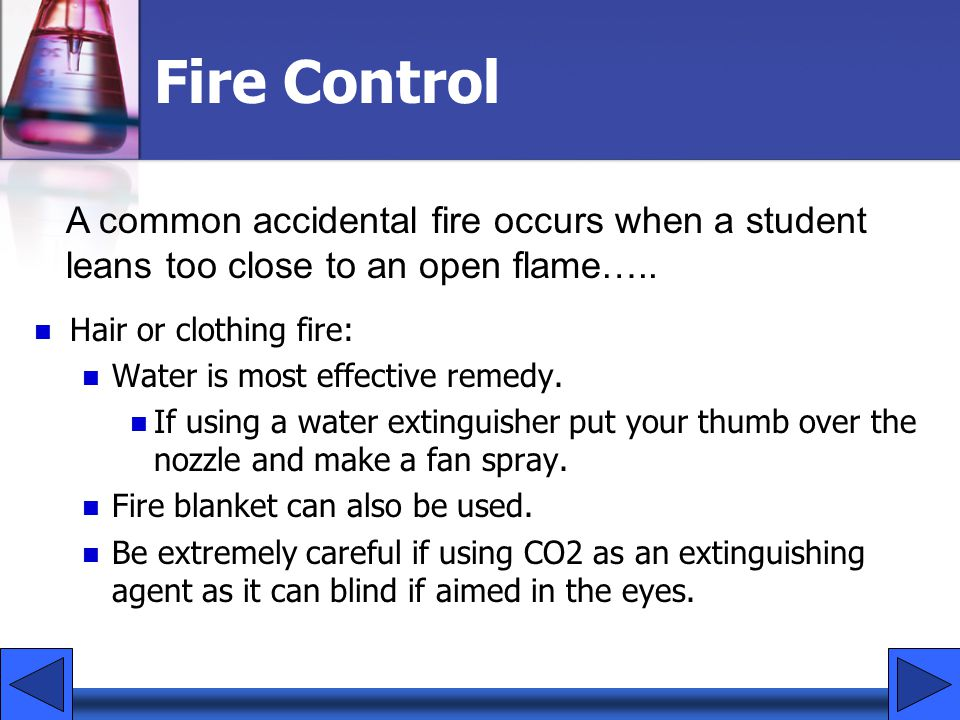 Fire Control A common accidental fire occurs when a student leans too close to an open flame….. Hair or clothing fire: