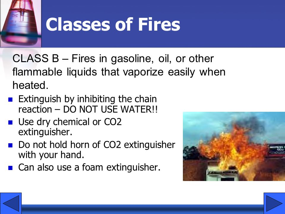 Classes of Fires CLASS B – Fires in gasoline, oil, or other flammable liquids that vaporize easily when heated.